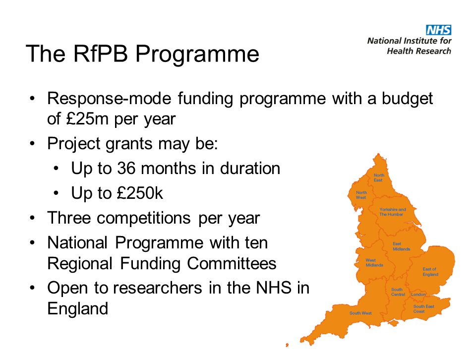 The RfPB Programme Response-mode funding programme with a budget of £25m per year Project grants may be: Up to 36 months in duration Up to £250k Three competitions per year National Programme with ten Regional Funding Committees Open to researchers in the NHS in England