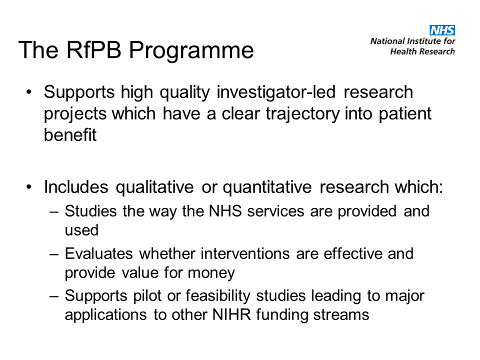 The RfPB Programme Supports high quality investigator-led research projects which have a clear trajectory into patient benefit Includes qualitative or quantitative research which: –Studies the way the NHS services are provided and used –Evaluates whether interventions are effective and provide value for money –Supports pilot or feasibility studies leading to major applications to other NIHR funding streams