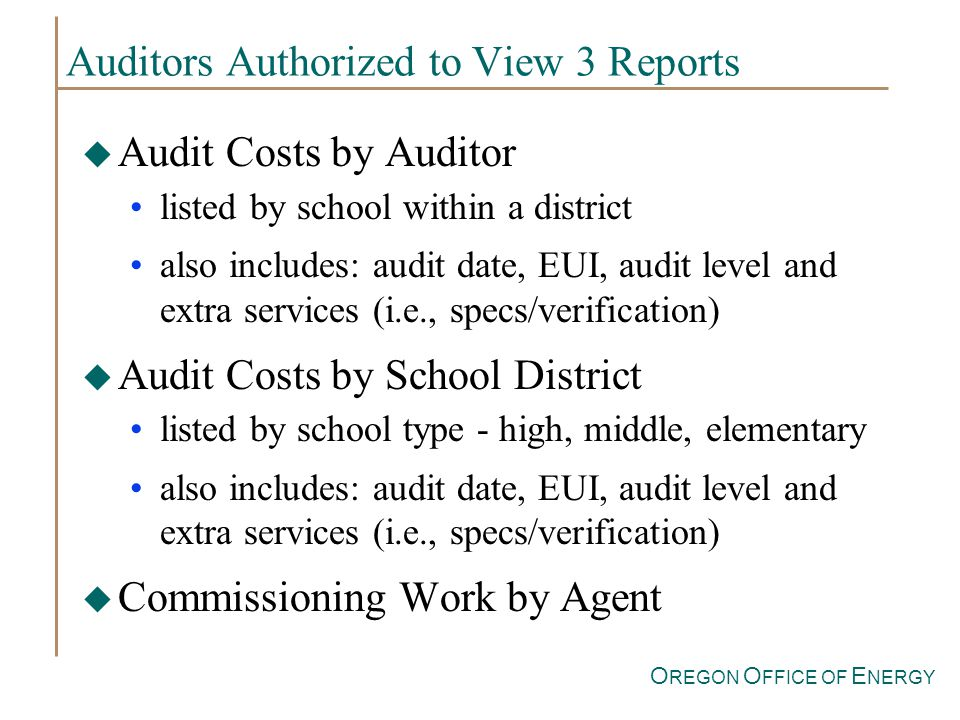 O REGON O FFICE OF E NERGY Auditors Authorized to View 3 Reports u Audit Costs by Auditor listed by school within a district also includes: audit date, EUI, audit level and extra services (i.e., specs/verification) u Audit Costs by School District listed by school type - high, middle, elementary also includes: audit date, EUI, audit level and extra services (i.e., specs/verification) Commissioning Work by Agent