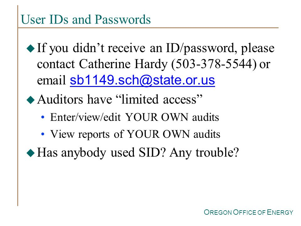 O REGON O FFICE OF E NERGY User IDs and Passwords If you didnt receive an ID/password, please contact Catherine Hardy (503-378-5544) or email sb1149.sch@state.or.us u Auditors have limited access Enter/view/edit YOUR OWN audits View reports of YOUR OWN audits Has anybody used SID.
