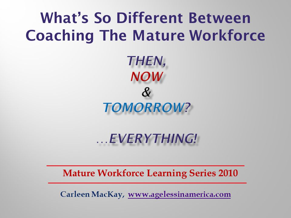 Carleen MacKay, www.agelessinamerica.comwww.agelessinamerica.com Mature Workforce Learning Series 2010 Whats So Different Between Coaching The Mature Workforce