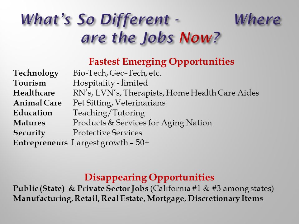Fastest Emerging Opportunities Technology Bio-Tech, Geo-Tech, etc. Tourism Hospitality - limited Healthcare RNs, LVNs, Therapists, Home Health Care Ai