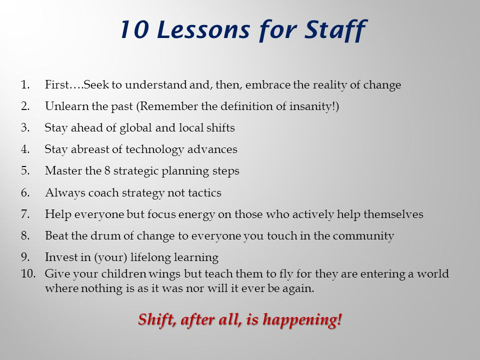 10 Lessons for Staff 1.First….Seek to understand and, then, embrace the reality of change 2.Unlearn the past (Remember the definition of insanity!) 3.