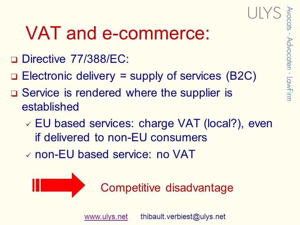 www.ulys.netwww.ulys.net thibault.verbiest@ulys.net VAT and e-commerce: Directive 77/388/EC: Electronic delivery = supply of services (B2C) Service is rendered where the supplier is established EU based services: charge VAT (local ), even if delivered to non-EU consumers non-EU based service: no VAT Competitive disadvantage