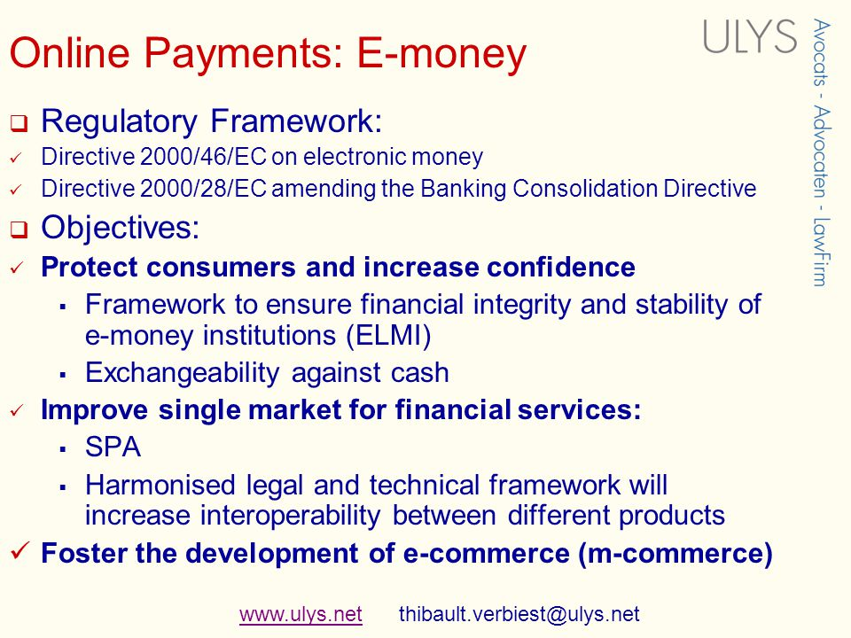 www.ulys.netwww.ulys.net thibault.verbiest@ulys.net Online Payments: E-money Regulatory Framework: Directive 2000/46/EC on electronic money Directive 2000/28/EC amending the Banking Consolidation Directive Objectives: Protect consumers and increase confidence Framework to ensure financial integrity and stability of e-money institutions (ELMI) Exchangeability against cash Improve single market for financial services: SPA Harmonised legal and technical framework will increase interoperability between different products Foster the development of e-commerce (m-commerce)