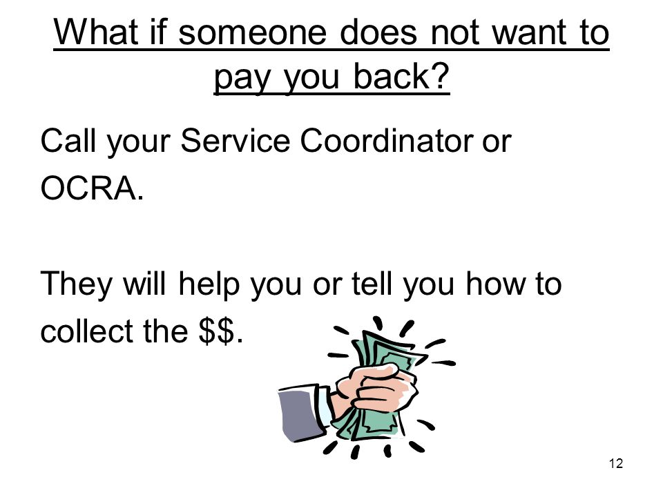 12 What if someone does not want to pay you back.Call your Service Coordinator or OCRA.
