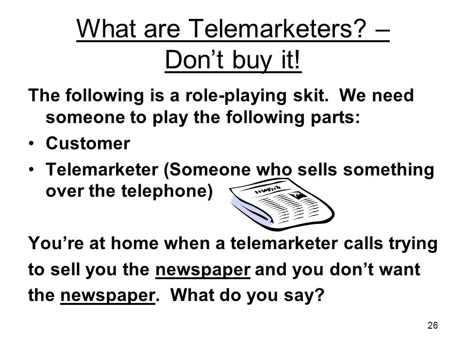 26 What are Telemarketers. – Dont buy it. The following is a role-playing skit.