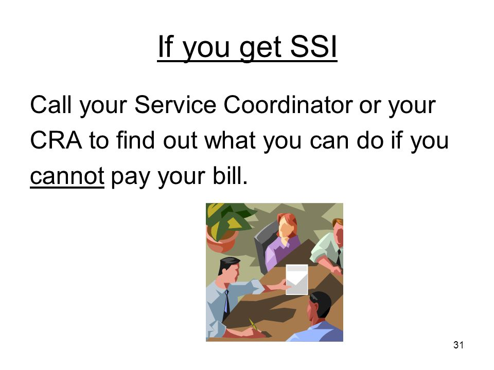 31 If you get SSI Call your Service Coordinator or your CRA to find out what you can do if you cannot pay your bill.