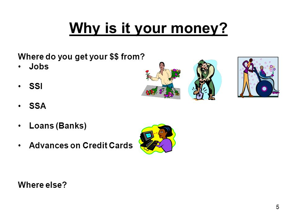 5 Why is it your money.Where do you get your $$ from.