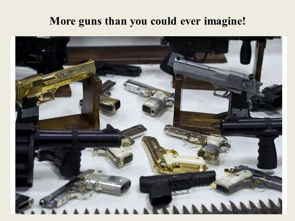 More guns than you could ever imagine!