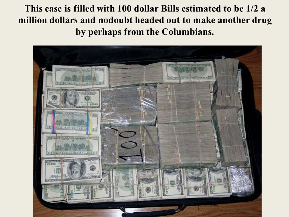 This case is filled with 100 dollar Bills estimated to be 1/2 a million dollars and nodoubt headed out to make another drug by perhaps from the Columbians.