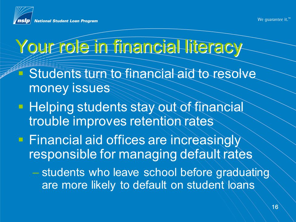 16 Your role in financial literacy Students turn to financial aid to resolve money issues Helping students stay out of financial trouble improves retention rates Financial aid offices are increasingly responsible for managing default rates –students who leave school before graduating are more likely to default on student loans