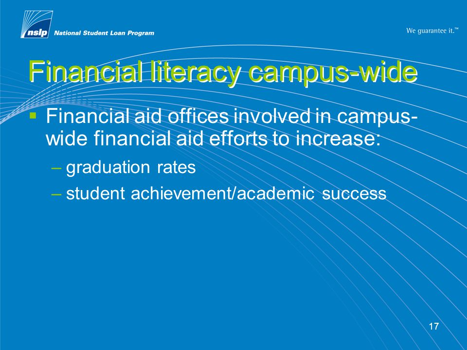 17 Financial literacy campus-wide Financial aid offices involved in campus- wide financial aid efforts to increase: –graduation rates –student achievement/academic success