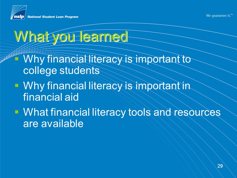 29 What you learned Why financial literacy is important to college students Why financial literacy is important in financial aid What financial literacy tools and resources are available