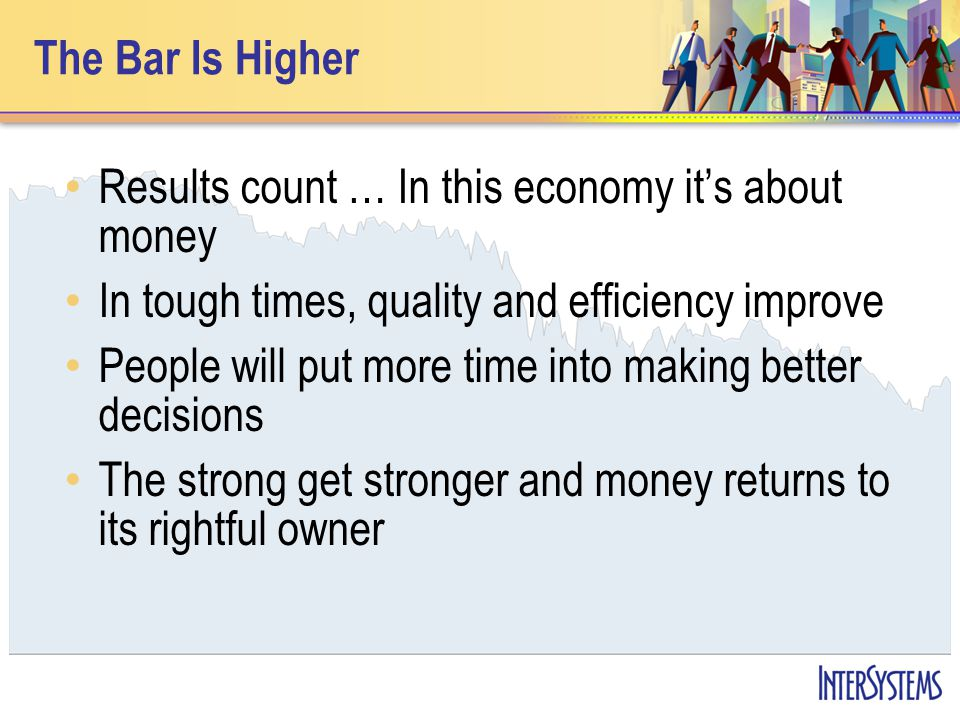 The Bar Is Higher Results count … In this economy its about money In tough times, quality and efficiency improve People will put more time into making better decisions The strong get stronger and money returns to its rightful owner