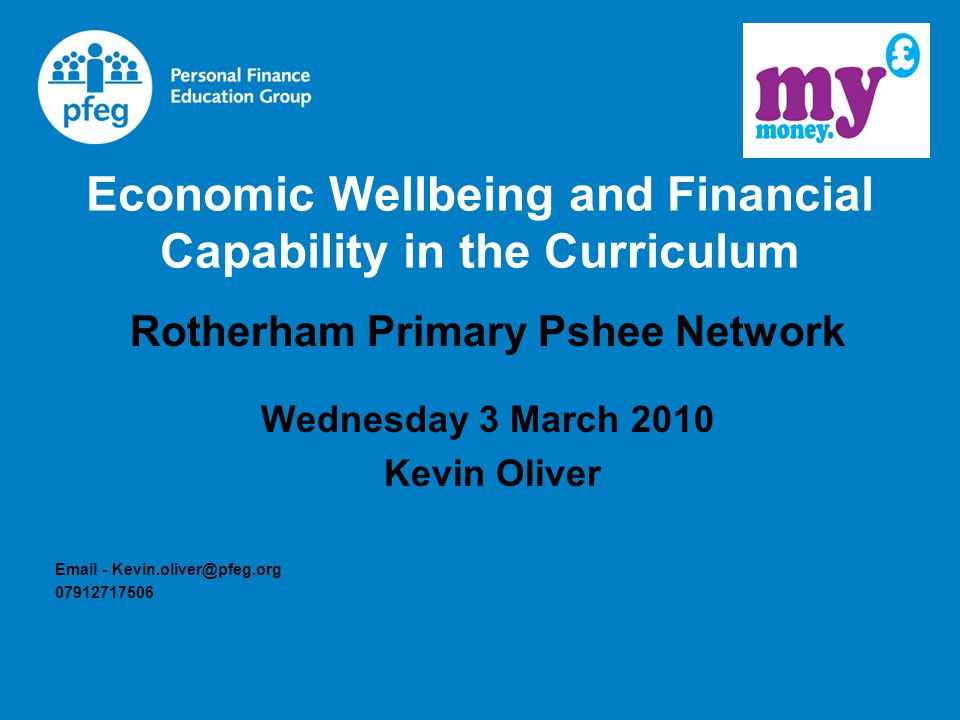 Economic Wellbeing and Financial Capability in the Curriculum Rotherham Primary Pshee Network Wednesday 3 March 2010 Kevin Oliver Email - Kevin.oliver