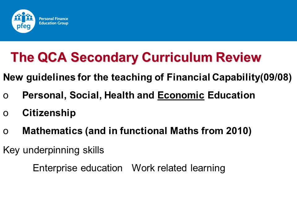 The QCA Secondary Curriculum Review New guidelines for the teaching of Financial Capability(09/08) o Personal, Social, Health and Economic Education o Citizenship o Mathematics (and in functional Maths from 2010) Key underpinning skills Enterprise education Work related learning
