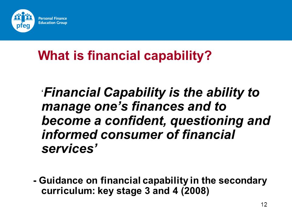 12 Financial Capability is the ability to manage ones finances and to become a confident, questioning and informed consumer of financial services - Gu