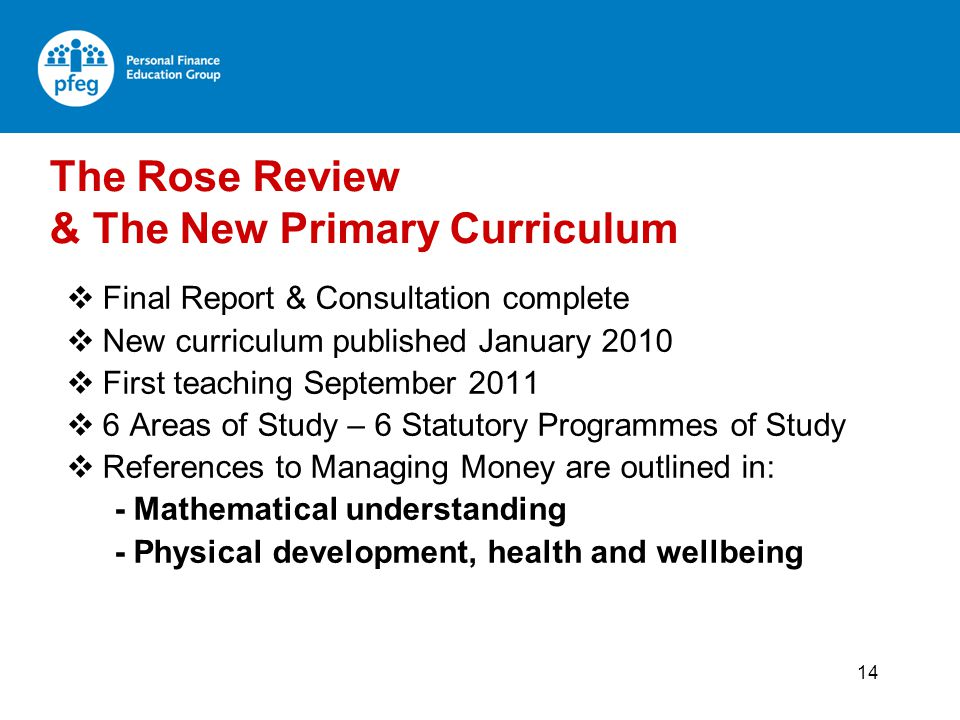 14 Final Report & Consultation complete New curriculum published January 2010 First teaching September 2011 6 Areas of Study – 6 Statutory Programmes of Study References to Managing Money are outlined in: - Mathematical understanding - Physical development, health and wellbeing The Rose Review & The New Primary Curriculum
