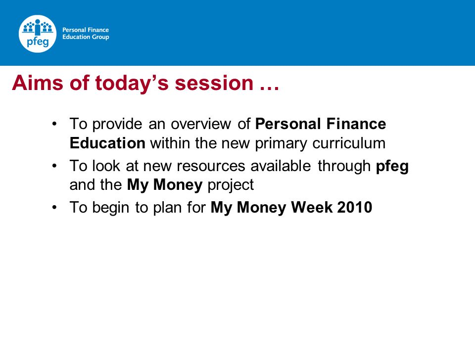 Aims of todays session … To provide an overview of Personal Finance Education within the new primary curriculum To look at new resources available thr