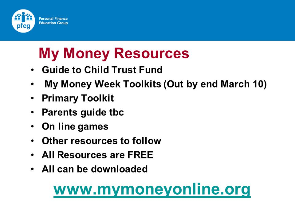 My Money Resources Guide to Child Trust Fund My Money Week Toolkits (Out by end March 10) Primary Toolkit Parents guide tbc On line games Other resources to follow All Resources are FREE All can be downloaded www.mymoneyonline.org