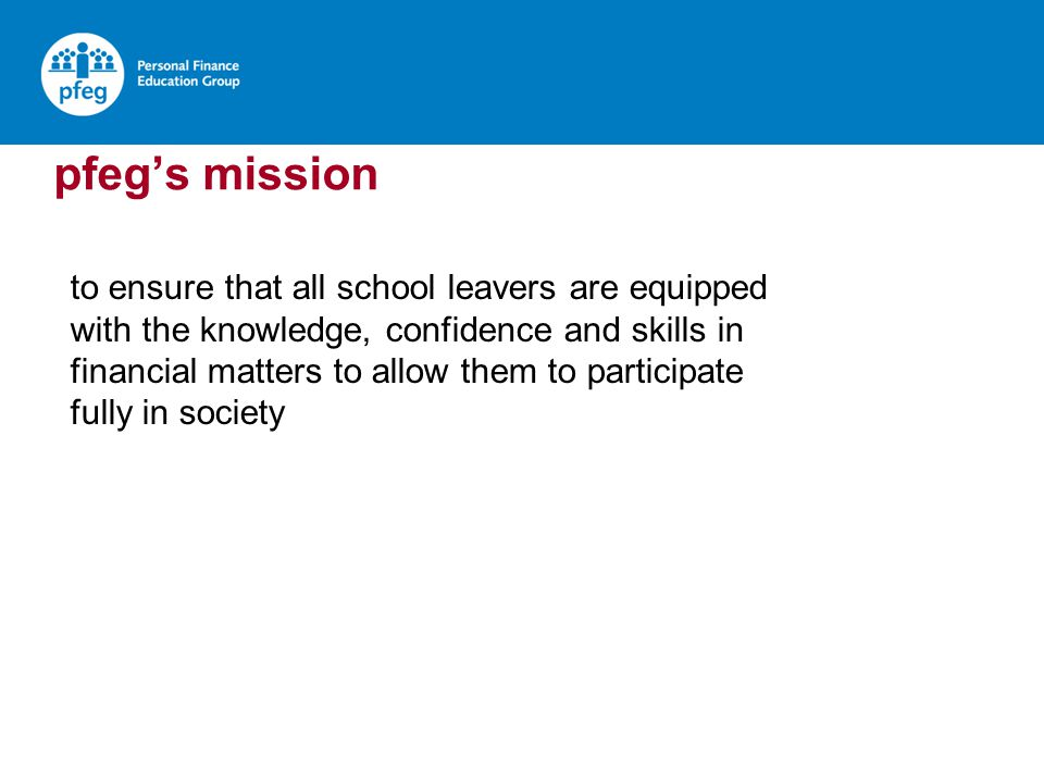 pfegs mission to ensure that all school leavers are equipped with the knowledge, confidence and skills in financial matters to allow them to participate fully in society
