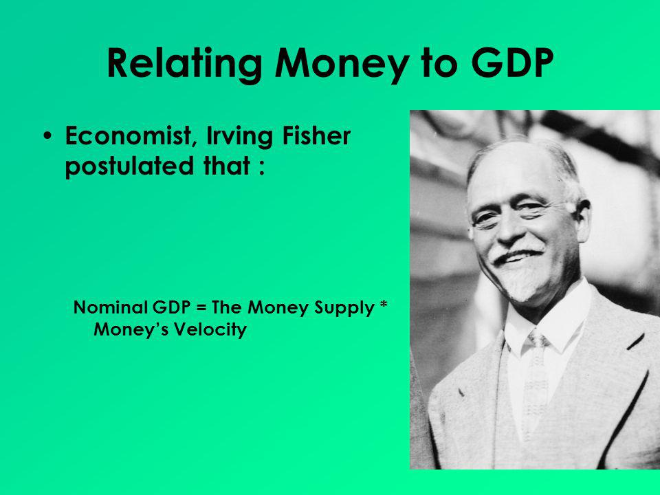 Relating Money to GDP Economist, Irving Fisher postulated that : Nominal GDP = The Money Supply * Moneys Velocity