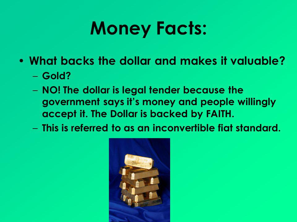 Money Facts: What backs the dollar and makes it valuable? – Gold? – NO! The dollar is legal tender because the government says its money and people wi