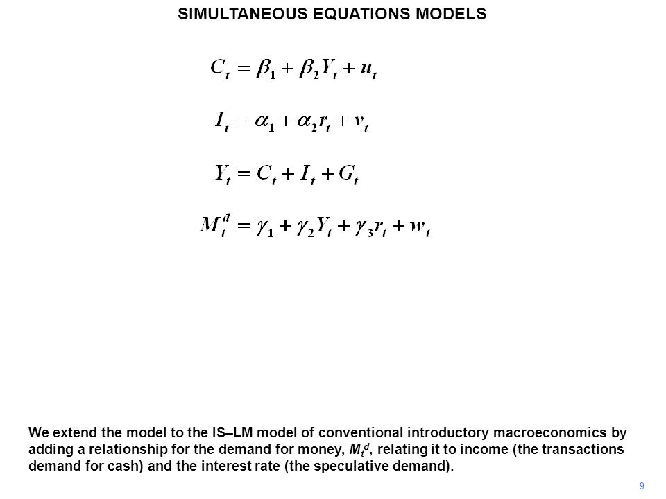 9 SIMULTANEOUS EQUATIONS MODELS We extend the model to the IS–LM model of conventional introductory macroeconomics by adding a relationship for the de