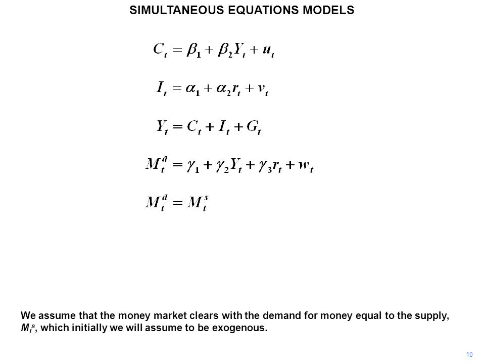 10 SIMULTANEOUS EQUATIONS MODELS We assume that the money market clears with the demand for money equal to the supply, M t s, which initially we will
