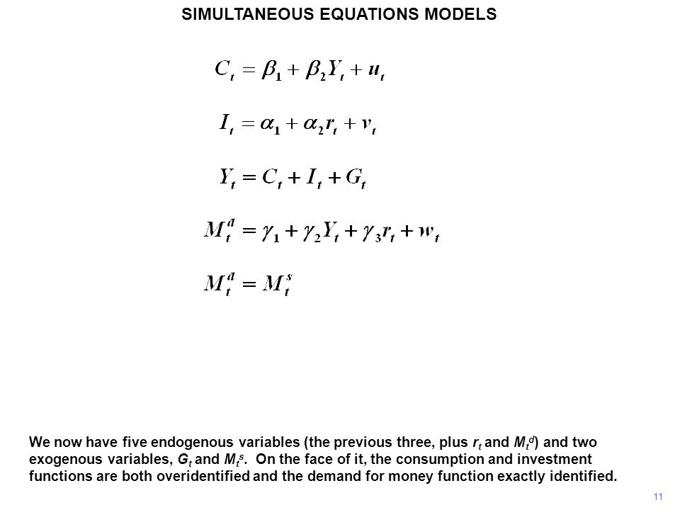 11 SIMULTANEOUS EQUATIONS MODELS We now have five endogenous variables (the previous three, plus r t and M t d ) and two exogenous variables, G t and