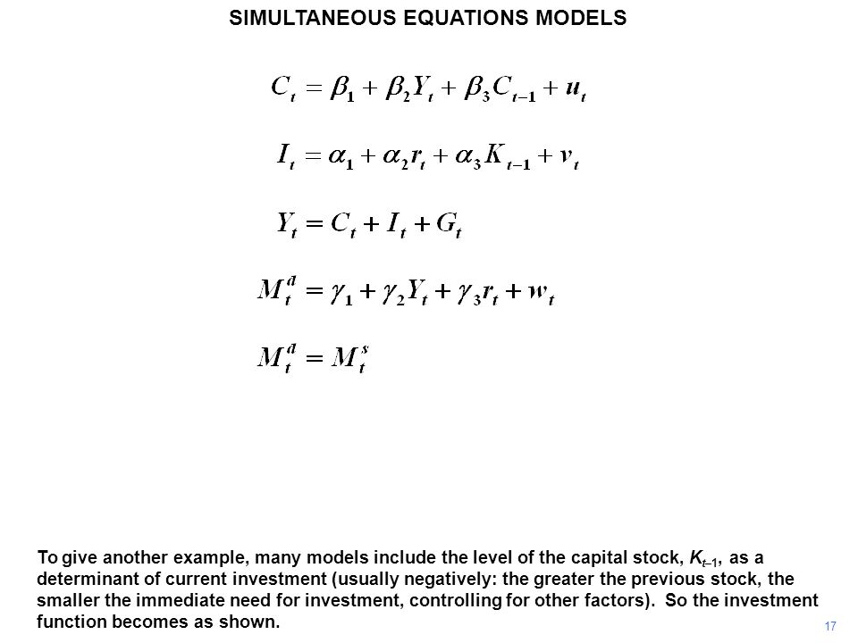 17 SIMULTANEOUS EQUATIONS MODELS To give another example, many models include the level of the capital stock, K t–1, as a determinant of current inves