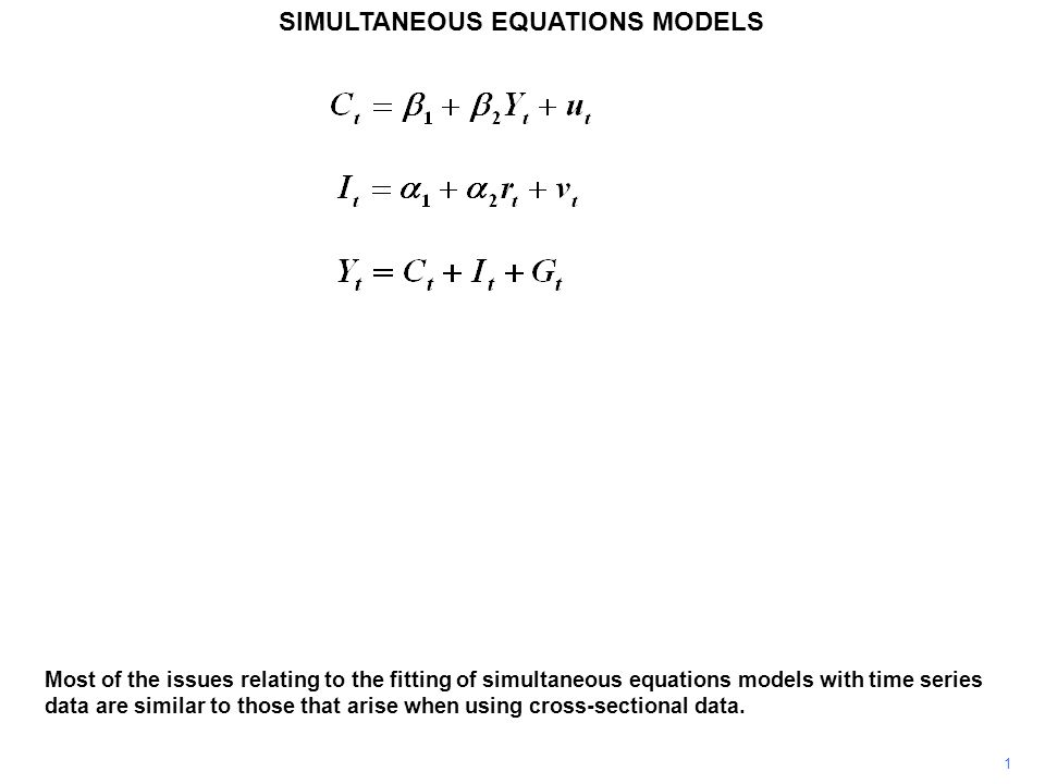 1 SIMULTANEOUS EQUATIONS MODELS Most of the issues relating to the fitting of simultaneous equations models with time series data are similar to those