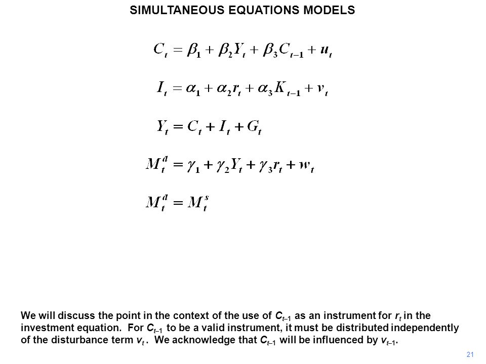 21 SIMULTANEOUS EQUATIONS MODELS We will discuss the point in the context of the use of C t–1 as an instrument for r t in the investment equation. For