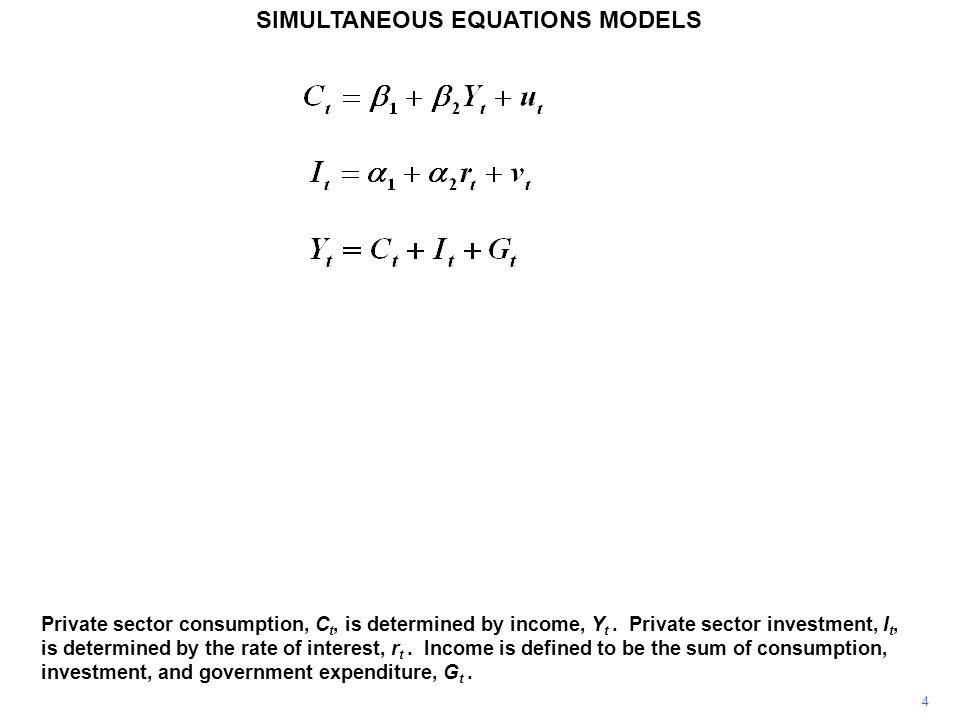 4 SIMULTANEOUS EQUATIONS MODELS Private sector consumption, C t, is determined by income, Y t. Private sector investment, I t, is determined by the ra
