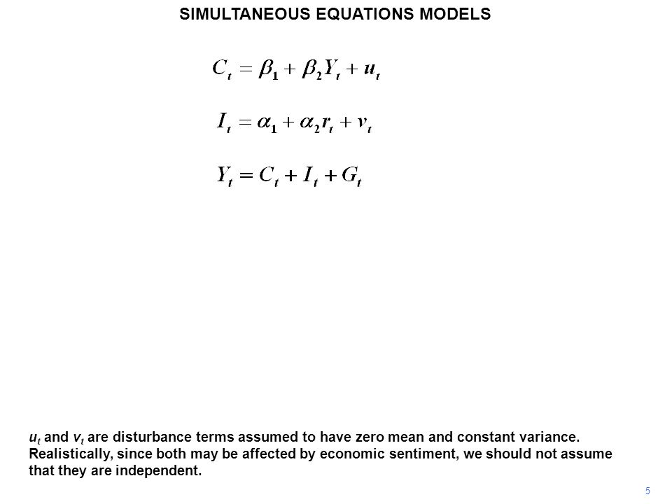 6 SIMULTANEOUS EQUATIONS MODELS As the model stands, we have three endogenous variables, C t, I t, and Y t, and two exogenous variables, r t and G t.