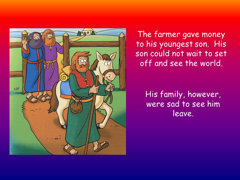 The farmer gave money to his youngest son. His son could not wait to set off and see the world.