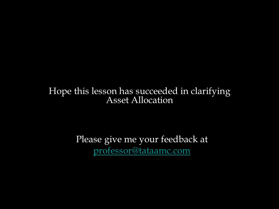 Hope this lesson has succeeded in clarifying Asset Allocation Please give me your feedback at professor@tataamc.com