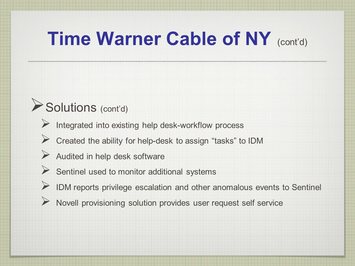 Time Warner Cable of NY (contd) Solutions (contd) Integrated into existing help desk-workflow process Created the ability for help-desk to assign task