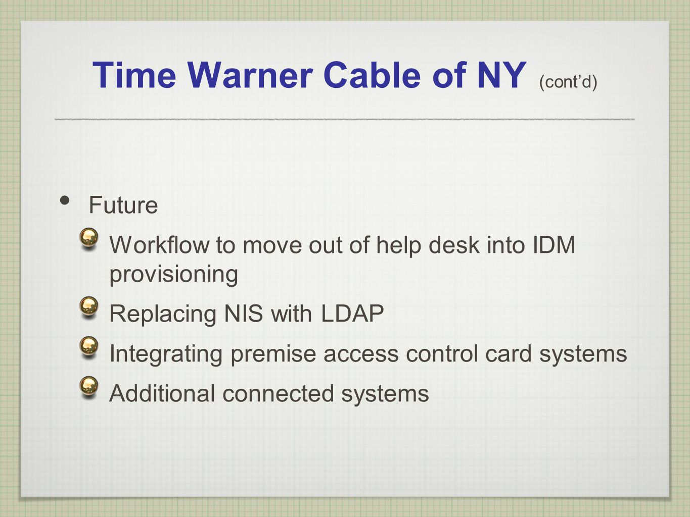 Time Warner Cable of NY (contd) Future Workflow to move out of help desk into IDM provisioning Replacing NIS with LDAP Integrating premise access cont