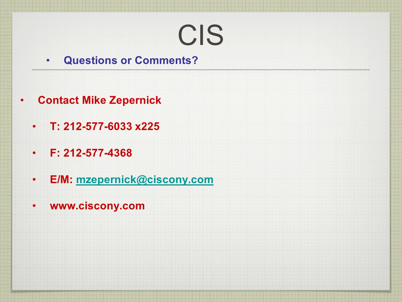 CIS Questions or Comments? Contact Mike Zepernick T: 212-577-6033 x225 F: 212-577-4368 E/M: mzepernick@ciscony.commzepernick@ciscony.com www.ciscony.c