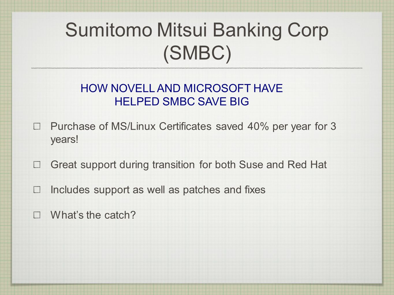 Sumitomo Mitsui Banking Corp (SMBC) Purchase of MS/Linux Certificates saved 40% per year for 3 years! Great support during transition for both Suse an