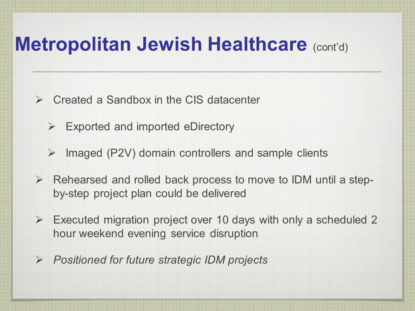 Metropolitan Jewish Healthcare (contd) Created a Sandbox in the CIS datacenter Exported and imported eDirectory Imaged (P2V) domain controllers and sa