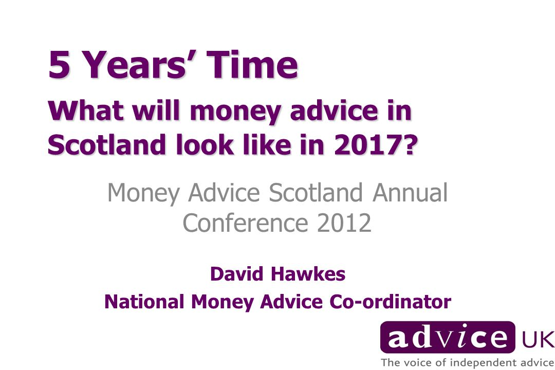 5 Years Time w hat will money advice in Scotland look like in 2017.