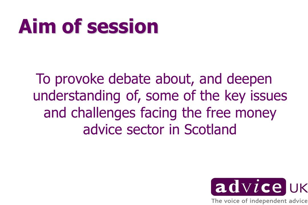 Aim of session To provoke debate about, and deepen understanding of, some of the key issues and challenges facing the free money advice sector in Scotland