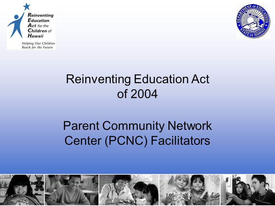 1 Reinventing Education Act of 2004 Parent Community Network Center (PCNC) Facilitators