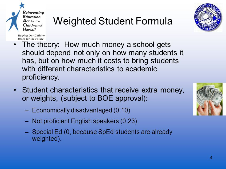 4 Weighted Student Formula The theory: How much money a school gets should depend not only on how many students it has, but on how much it costs to bring students with different characteristics to academic proficiency.