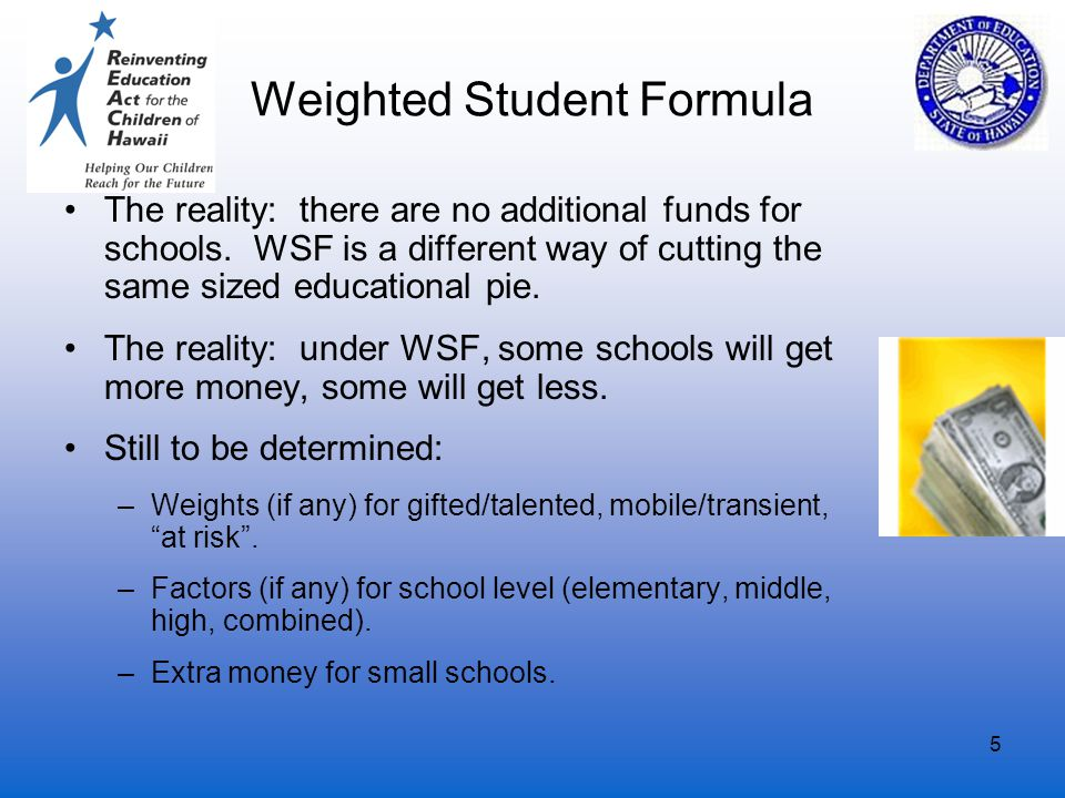 5 Weighted Student Formula The reality: there are no additional funds for schools.