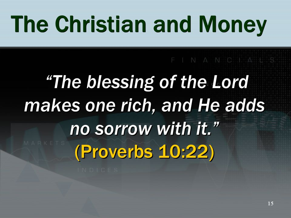 15 The Christian and Money The blessing of the Lord makes one rich, and He adds no sorrow with it. (Proverbs 10:22)