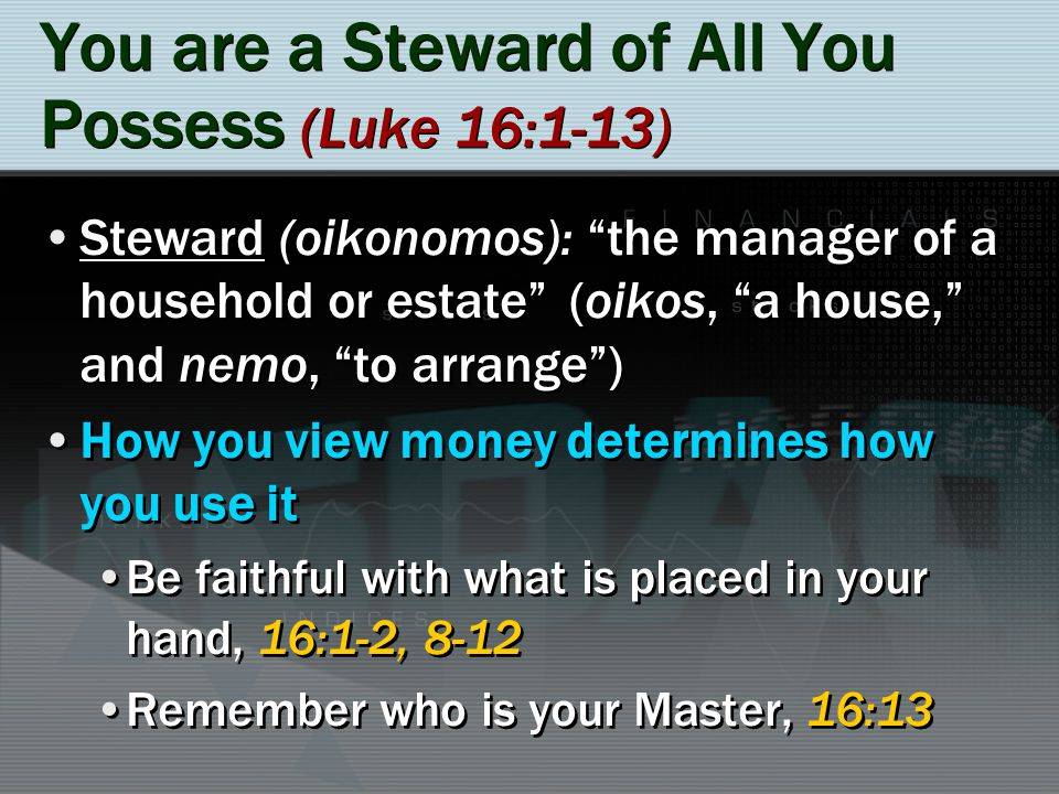 You are a Steward of All You Possess (Luke 16:1-13) Steward (oikonomos): the manager of a household or estate (oikos, a house, and nemo, to arrange) H